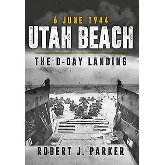Utah Beach 6 June 1944 - The D-Day Landing by Robert J. Parker - 97814