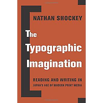 The Typographic Imagination - Reading and Writing in Japan's Age of Mo