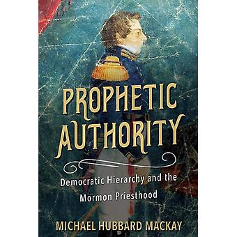 Prophetic Authority  Democratic Hierarchy and the Mormon Priesthood by Michael Hubbard Mackay