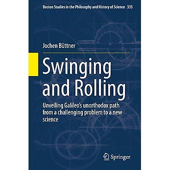 Swinging and Rolling  Unveiling Galileos unorthodox path from a challenging problem to a new science by Jochen B ttner
