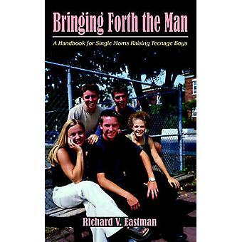 Bringing Forth the Man - A Handbook for Single Moms Raising Teenage Bo