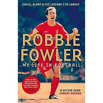 Robbie Fowler My Life In Football Goals Glory  The Lessons I've Learnt