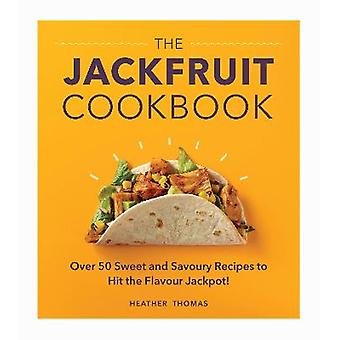 The Jackfruit Cookbook Over 50 sweet and savoury recipes to hit the flavour jackpot