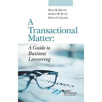 A Transactional Matter - A Guide to Business Lawyering by George Kuney