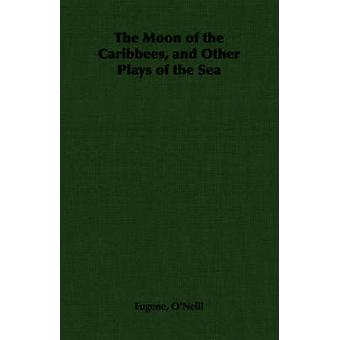 The Moon of the Caribbees and Other Plays of the Sea by ONeill & Eugene Gladstone