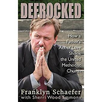 Defrocked - How a Father's Act of Love Shook the United Methodist Chur