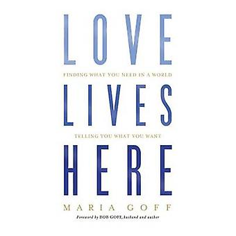 Love Lives Here - Finding What You Need in a World Telling You What Yo