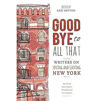 Goodbye to All That - Writers on Loving and Leaving New York by Sari B