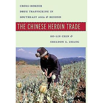 The Chinese Heroin Trade  CrossBorder Drug Trafficking in Southeast Asia and Beyond by Ko Lin Chin & Sheldon X Zhang