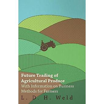 Future Trading of Agricultural Produce  With Information on Business Methods for Farmers by Weld & L. D. H.
