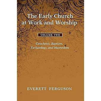 The Early Church at Work and Worship Volume 2 Catechesis Baptism Eschatology and Martyrdom by Ferguson & Everett