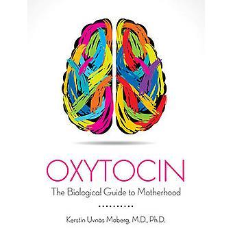 Oxytocin The Biological Guide to Motherhood by Kerstin Uvnas Moberg