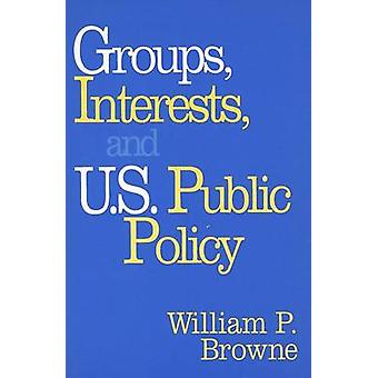 Groups Interests and U.S. Public Policy by William P. Browne