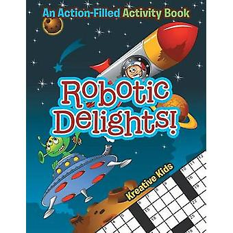 Robotic Delights An ActionFilled Activity Book by Kreative Kids