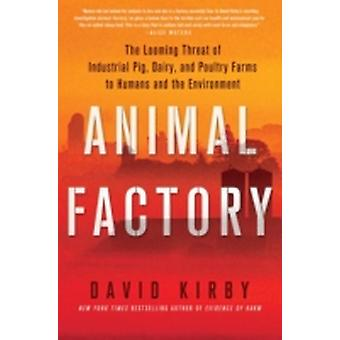 Animal Factory The Looming Threat of Industrial Pig Dairy and Poultry Farms to Humans and the Environment by Kirby & David