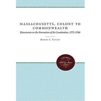 Massachusetts Colony to Commonwealth Documents on the Formation of Its Constitution 17751780 by Taylor & Robert J.