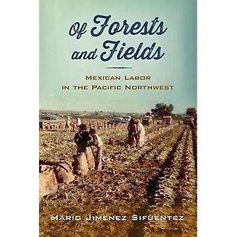 Of Forests and Fields Mexican Labor in the Pacific Northwest by Sifuentez & Mario Jimenez