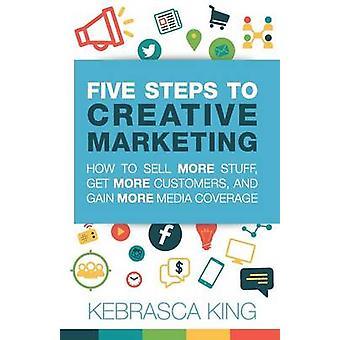 Five Steps to Creative Marketing by King &  Kebrasca