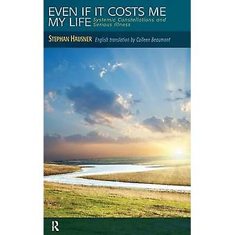 Even if it Costs me my Life  Systemic Constellations and Serious Illness by Hausner & Stephan