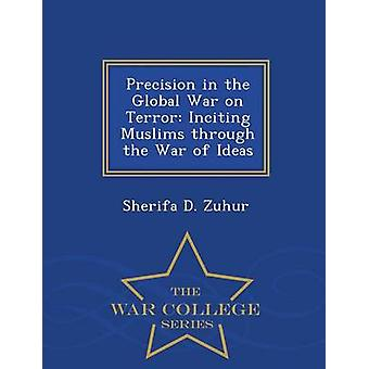 Precision in the Global War on Terror Inciting Muslims through the War of Ideas  War College Series by Zuhur & Sherifa D.