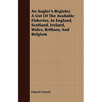 An Anglers Register A List Of The Available Fisheries In England Scotland Ireland Wales Brittany And Belgium by Francis & Francis