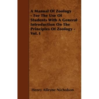 A Manual Of Zoology  For The Use Of Students With A General Introduction On The Principles Of Zoology  Vol. I by Nicholson & Henry Alleyne