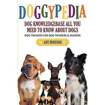 Doggypedia All You Need to Know about Dogs Dog Training for Both Trainers and Owners by Morford & Amy