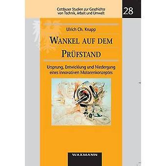 Wankel auf dem PrfstandUrsprung Entwicklung und Niedergang eines innovativen Motorenkonzeptes by Knapp & Ulrich Ch.