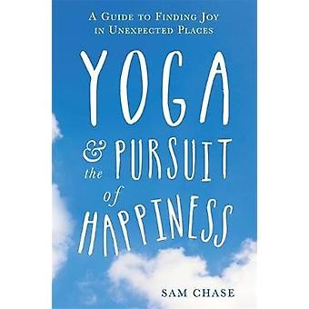Yoga and the Pursuit of Happiness  A Guide to Finding Joy in Unexpected Places by Sam Chase