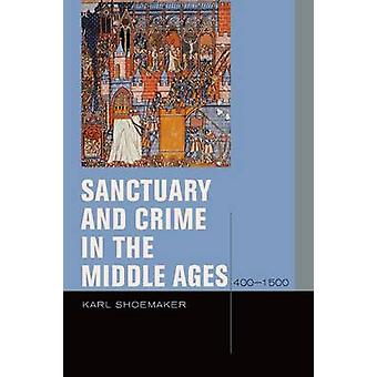 Sanctuary and Crime in the Middle Ages - 400-1500 by Karl Shoemaker -