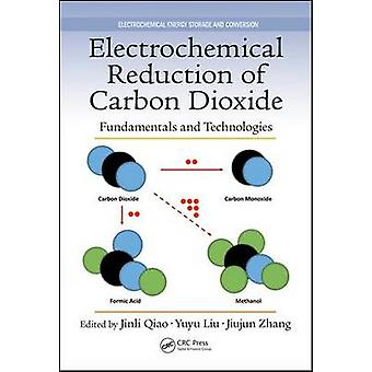 Electrochemical Reduction of Carbon Dioxide by Edited by Jinli Qiao & Edited by Yuyu Liu & Edited by Jiujun Zhang