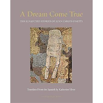 A Dream Come True - The Collected Stories of Juan Carlos Onetti by Jua