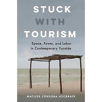 Stuck with Tourism  Space Power and Labor in Contemporary Yucatan by Matilde Cordoba Azcarate