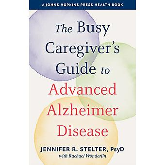 The Busy Caregivers Guide to Advanced Alzheimer Disease by Jennifer R. Stelter