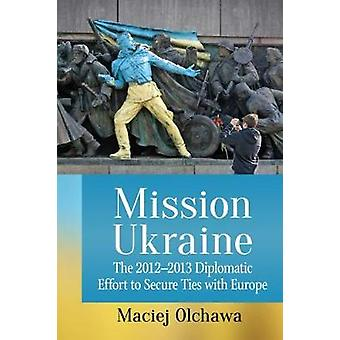 Mission Ukraine - The 2012-2013 Diplomatic Effort to Secure Ties with