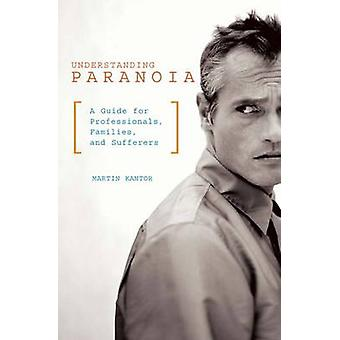 Understanding Paranoia - A Guide for Professionals - Families - and Su