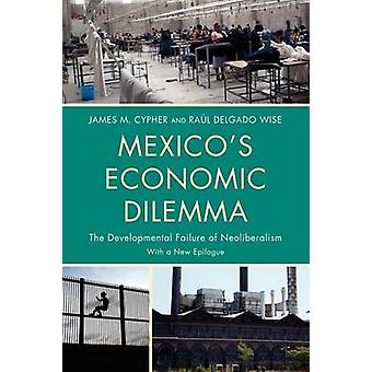 Mexicos Economic Dilemma The Developmental Failure of Neoliberalism by Cypher & James M.