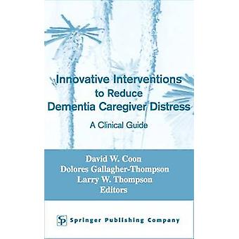 Innovative Interventions to Reduce Dementia Caregiver Distress A Clinical Guide by Coon & David W.
