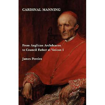 Cardinal Manning From Anglican Archdeacon to Council Father at Vatican I by Pereiro & James