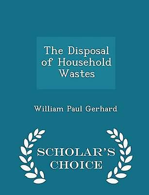 The Disposal of Household Wastes  Scholars Choice Edition by Gerhard & William Paul