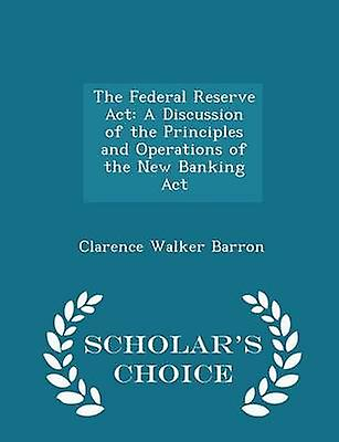 The Federal Reserve Act A Discussion of the Principles and Operations of the New Banking Act  Scholars Choice Edition by Barron & Clarence Walker