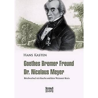 Goethes Bremer Freund Nicolaus Meyer Briefwechsel mit Goethe und dem Weimarer Kreis by Kasten & Hans