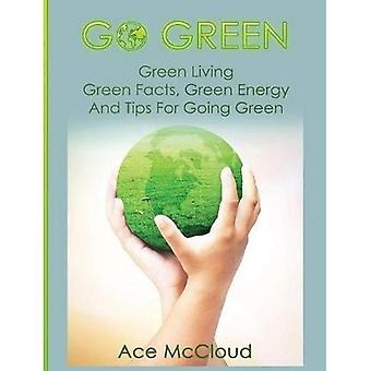 Go Green: Green Living: Green Facts, Green Energy and Tips for Going Green (Go Green & Discover How Green Living Can Save You)