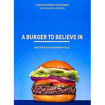 A Burger To Believe In - Better Recipes and Fundamentals by Chris Kron