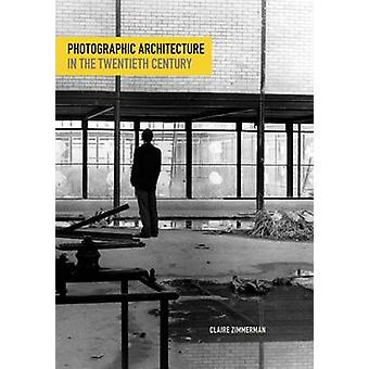 Photographic Architecture in the Twentieth Century by Claire Zimmerma