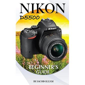 Nikon D5500 - Beginner's Guide by Jacob Gleam - 9781508665274 Book