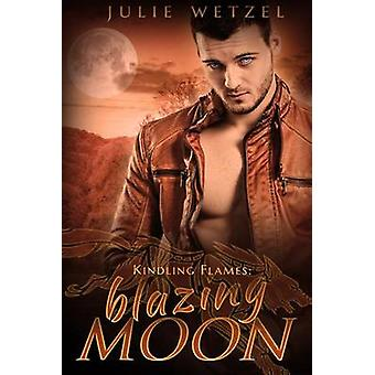 Kindling Flames - Blazing Moon by Julie Wetzel - 9781634222266 Book