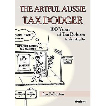 The Artful Aussie Tax Dodger - 100 Years of Tax Reform in Australia b