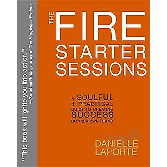 The Fire Starter Sessions - A Soulful + Practical Guide to Creating Su
