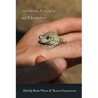 Aesthetics Empathy and Education by Edited by Boyd White & Edited by Tracie Constantino